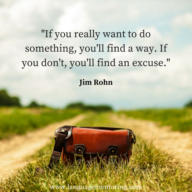 If you really want to do something, you will find a way. If you don't, you'll find an excuse.
